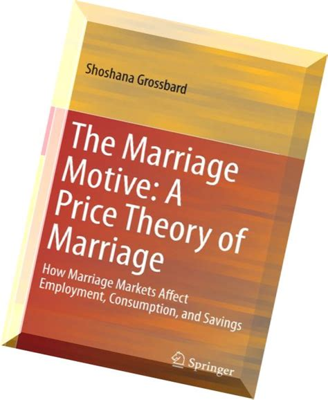 The Marriage Motive A Price Theory Of Marriage How Marriage Markets Affect Employment Consumption And Savings