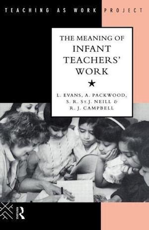 The Meaning Of Infant Teachers Work Evans Linda Packwood Angie