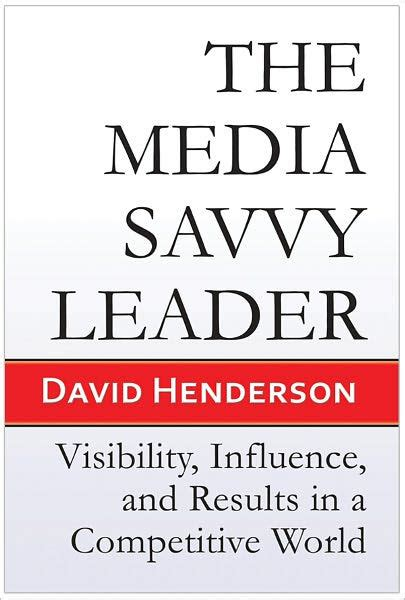 The Media Savvy Leader Visibility Influence And Results In A Competitive World