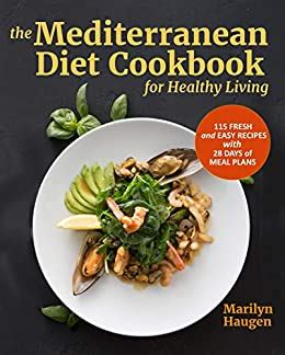The Mediterranean Diet Cookbook For Healthy Living 115 Fresh And Easy Recipes With 28 Days Of Meal Plans