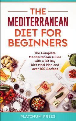 The Mediterranean Diet For Beginners The Complete Mediterranean Diet With A 30 Day Meal Plan And Over 100 Recipes
