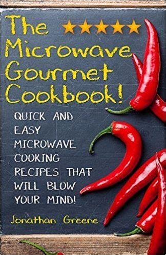 The Microwave Gourmet Cookbook Quick And Easy Microwave Cooking Recipes That Will Blow Your Mind Gourment Cooking In Minutes Volume 1