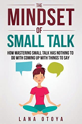 The Mindset Of Small Talk How Mastering Small Talk Has Nothing To Do With Coming Up With Things To Say