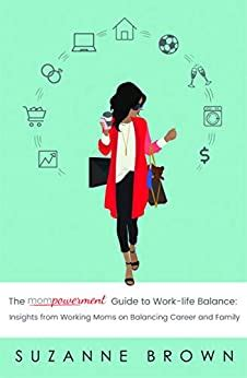 The Mompowerment Guide To WorkLife Balance Insights From Working Moms On Balancing Career And Family