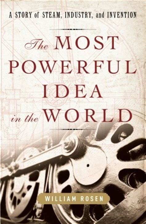 The Most Powerful Idea In The World A Story Of Steam Industry And Invention