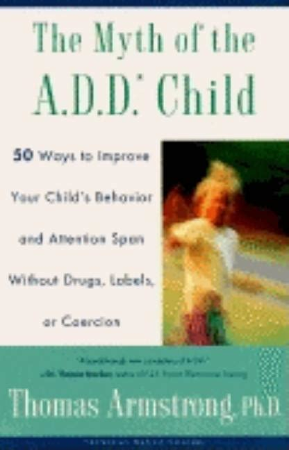 The Myth Of The Add Child 50 Ways Improve Your Childs Behavior Attn Span W O Drugs Labels Or Coercion