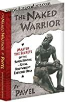 The Naked Warrior Master The Secrets Of The SuperStrongUsing Bodyweight Exercises Only English Edition