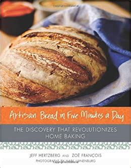 The New Artisan Bread In Five Minutes A Day The Discovery That Revolutionizes Home Baking