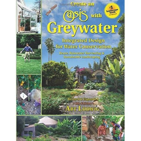 The New Create An Oasis With Greywater 6th Ed Integrated Design For Water Conservation Reuse Rainwater Harvesting And Sustainable Landscaping