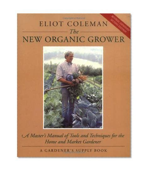 The New Organic Grower Masters Manual Of Tools And Techniques For The Home And Market Gardener A Gardeners Supply Book