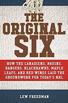 The Original Six How The Canadiens Bruins Rangers Blackhawks Maple Leafs And Red Wings Laid The Groundwork For Todays National Hockey League