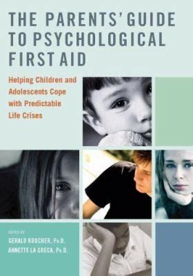The Parents Guide To Psychological First Aid Helping Children And Adolescents Cope With Predictable Life Crises