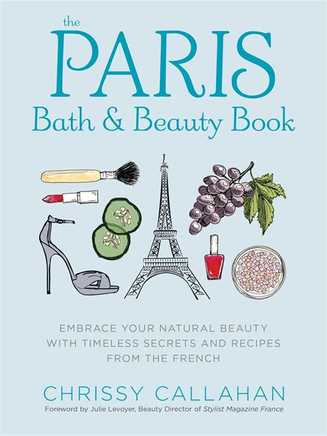 The Paris Bath And Beauty Book Embrace Your Natural Beauty With Timeless Secrets And Recipes From The French