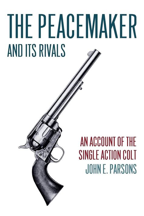 The Peacemaker And Its Rivals An Account Of The Single Action Colt English Edition