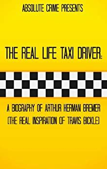 The Real Life Taxi Driver A Biography Of Arthur Herman Bremer The Real Inspiration Of Travis Bickle English Edition