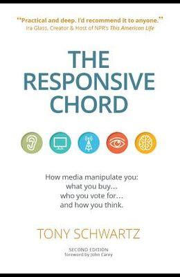 The Responsive Chord How Media Manipulate You What You Buy Who You Vote For And How You Think