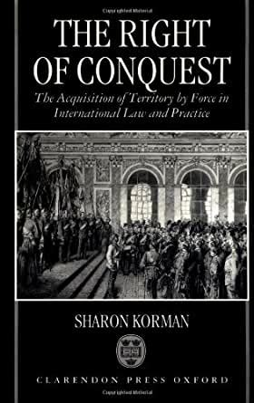 The Right Of Conquest The Acquisition Of Territory By Force In International Law And Practice