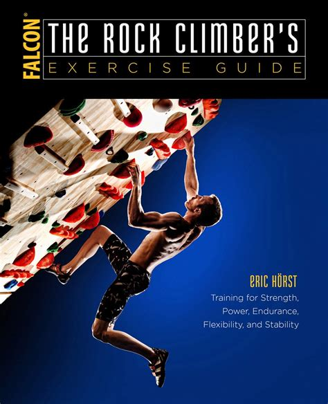 The Rock Climbers Exercise Guide Training For Strength Power Endurance Flexibility And Stability