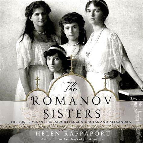 The Romanov Sisters The Lost Lives Of The Daughters Of Nicholas And Alexandra
