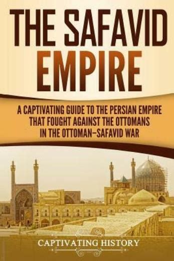 The Safavid Empire A Captivating Guide To The Persian Empire That Fought Against The Ottomans In The Ottomansafavid War