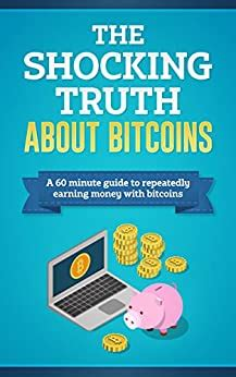 The Shocking Truth About Bitcoins A 60Minute Guide To Repeatedly Earning Money With Bitcoins