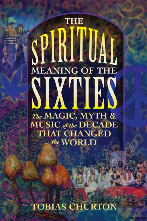 The Spiritual Meaning Of The Sixties The Magic Myth And Music Of The Decade That Changed The World
