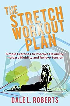 The Stretch Workout Plan Simple Exercises To Improve Flexibility Increase Mobility And Relieve Tension
