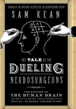 The Tale Of The Dueling Neurosurgeons The History Of The Human Brain As Revealed By True Stories Of Trauma Madness And Recovery