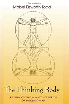 The Thinking Body A Study Of The Balancing Forces Of Dynamic Man English Edition