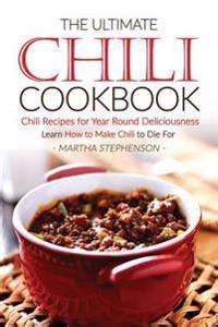 The Ultimate Chili Cookbook Chili Recipes For Year Round Deliciousness Learn How To Make Chili To Die For