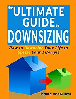 The Ultimate Guide To Downsizing Downsize Your Life To Upsize Your Lifestyle