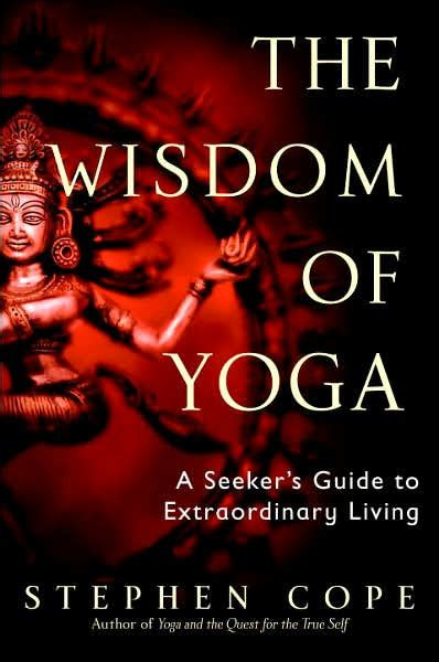 The Wisdom Of Yoga A Seekers Guide To Extraordinary Living