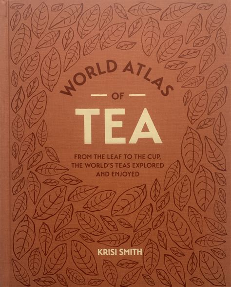 The World Atlas Of Tea From The Leaf To The Cup The Worlds Teas Explored And Enjoyed