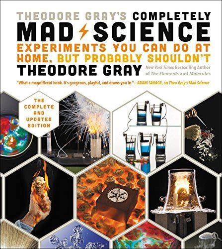 Theodore Grays Completely Mad Science Experiments You Can Do At Home But Probably Shouldnt The Complete And Updated Edition