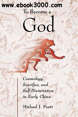 To Become A God Cosmology Sacrifice And Self Divinization In Early China