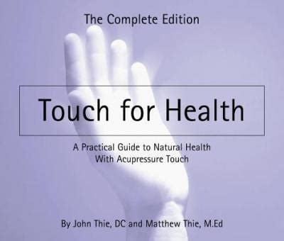 Touch For Health The Complete Edition A Practical Guide To Natural Health With Acupressure Touch And Massage