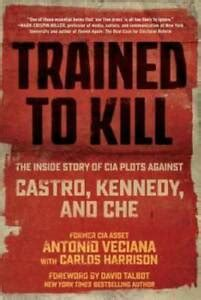 Trained To Kill The Inside Story Of Cia Plots Against Castro Kennedy And Che