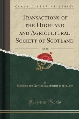 Transactions Of The Highland And Agricultural Society Of Scotland Vol 13 Classic Reprint