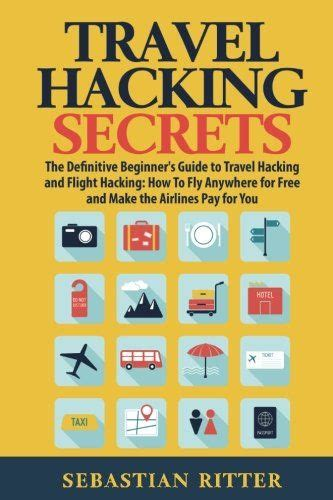 Travel Hacking Secrets The Definitive Beginners Guide To Travel Hacking And Flight Hacking How To Fly Anywhere For Free And Make The Airlines Pay For You