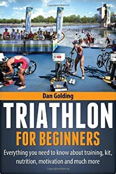 Triathlon For Beginners Everything You Need To Know About Training Nutrition Kit Motivation Racing And Much More English Edition