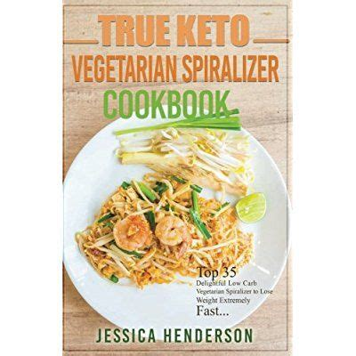 True Keto Vegetarians Spiralizer Cookbook Top 35 Delightful Low Carb Vegetarian Spiralizer Recipes To Lose Weight Extremely Fast