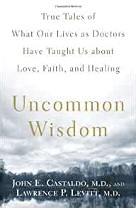 Uncommon Wisdom True Tales Of What Our Lives As Doctors Have Taught Us About Love Faith And Healing English Edition