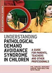 Understanding Pathological Demand Avoidance Syndrome In Children A Guide For Parents Teachers And Other Professionals JKP Essentials