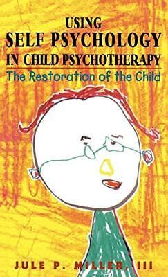 Using Self Psychology In Child Psychotherapy The Restoration Of The Child Self Psychology And Intersubjectivity