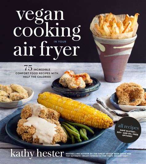 Vegan Cooking In Your Air Fryer 75 Incredible Comfort Food Recipes With Half The Calories
