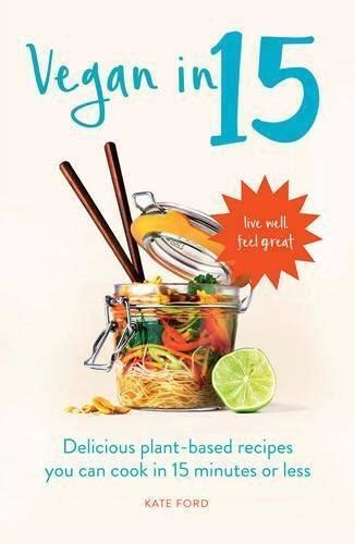 Vegan In 15 Delicious Plantbased Recipes You Can Cook In 15 Minutes Or Less English Edition