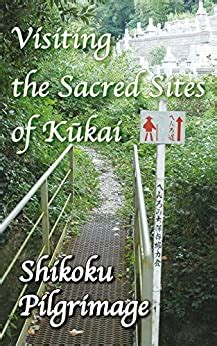 Visiting The Sacred Sites Of Kukai A Guidebook To The Shikoku Pilgrimage English Edition