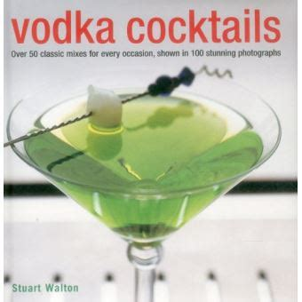 Vodka Cocktails Over 50 Classic Mixes For Every Occasion Shown In 100 Stunning Photographs