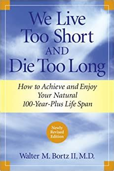 We Live Too Short And Die Too Long How To Achieve And Enjoy Your Natural 100YearPlus Life Span