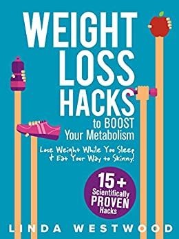 Weight Loss Hacks 15 Scientifically Proven Hacks To Boost Your Metabolism Lose Weight While You Sleep Eat Your Way To Skinny